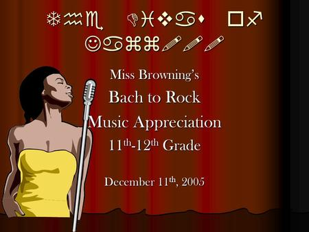 The Divas of Jazz!!! Miss Browning's Bach to Rock Music Appreciation 11 th -12 th Grade December 11 th, 2005.