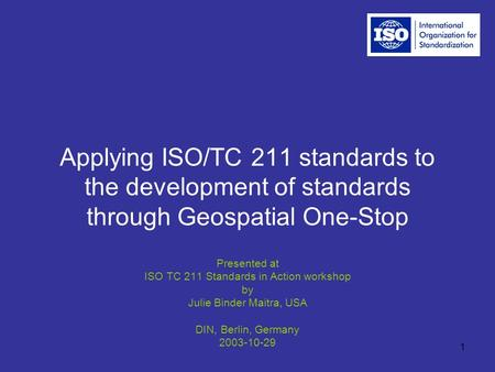 1 Applying ISO/TC 211 standards to the development of standards through Geospatial One-Stop Presented at ISO TC 211 Standards in Action workshop by Julie.