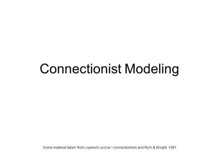 Connectionist Modeling Some material taken from cspeech.ucd.ie/~connectionism and Rich & Knight, 1991.