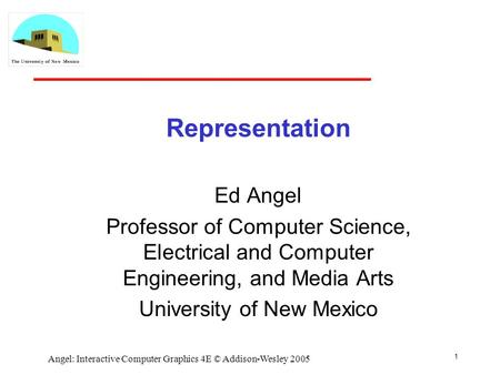 1 Angel: Interactive Computer Graphics 4E © Addison-Wesley 2005 Representation Ed Angel Professor of Computer Science, Electrical and Computer Engineering,