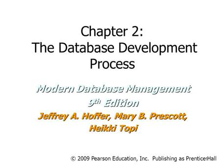 Chapter 2: The Database Development Process Modern Database Management 9 th Edition Jeffrey A. Hoffer, Mary B. Prescott, Heikki Topi 1 © 2009 Pearson Education,