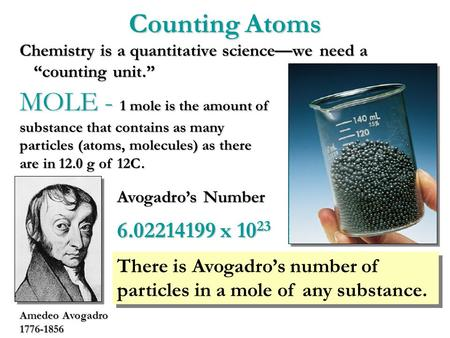 "Counting Atoms Chemistry is a quantitative science—we need a ""counting unit."" MOLE - 1 mole is the amount of substance that contains as many particles."