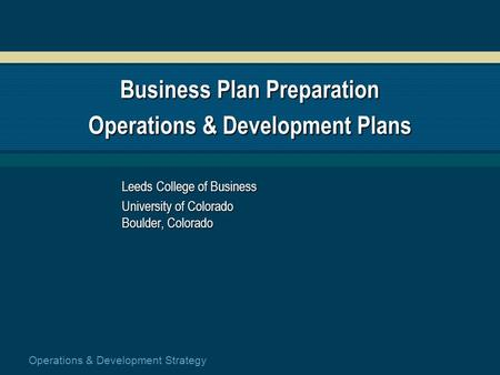 Operations & Development Strategy Business Plan Preparation Operations & Development Plans Leeds College of Business University of Colorado Boulder, Colorado.