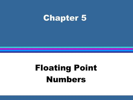 Chapter 5 Floating Point Numbers. Real Numbers l Floating point representation is used whenever the number to be represented is outside the range of integer.