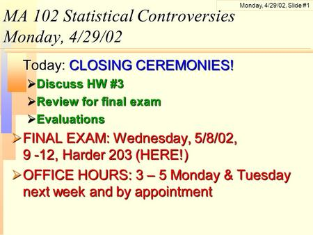Monday, 4/29/02, Slide #1 MA 102 Statistical Controversies Monday, 4/29/02 Today: CLOSING CEREMONIES!  Discuss HW #3  Review for final exam  Evaluations.