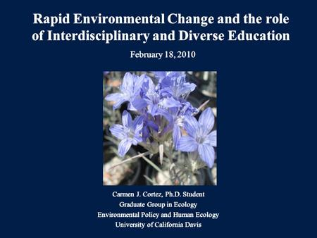 Rapid Environmental Change and the role of Interdisciplinary and Diverse Education February 18, 2010 Carmen J. Cortez, Ph.D. Student Graduate Group in.