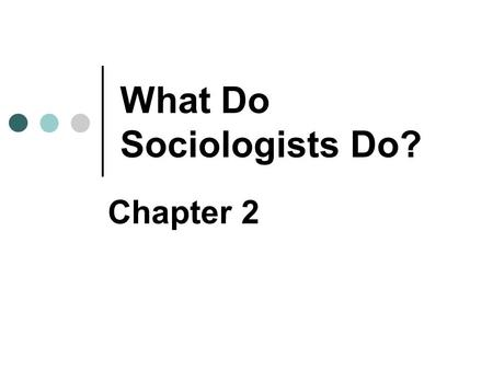 What Do Sociologists Do? Chapter 2. Copyright © 2007 Pearson Education Canada 2-2 What Is a Valid Sociological Topic? Any kind of human behaviour & social.