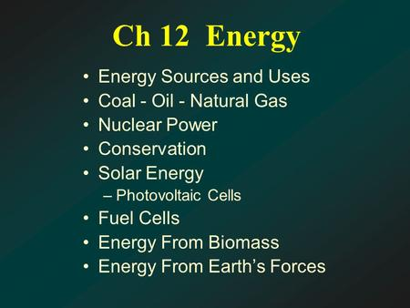 Ch 12 Energy Energy Sources and Uses Coal - Oil - Natural Gas Nuclear Power Conservation Solar Energy –Photovoltaic Cells Fuel Cells Energy From Biomass.