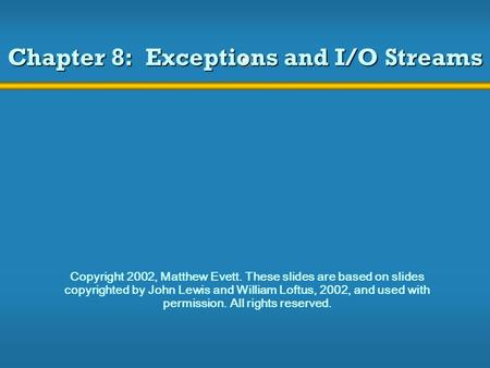 Chapter 8: Exceptions and I/O Streams Copyright 2002, Matthew Evett. These slides are based on slides copyrighted by John Lewis and William Loftus, 2002,