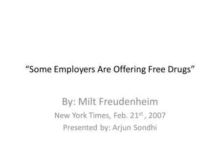 """Some Employers Are Offering Free Drugs"" By: Milt Freudenheim New York Times, Feb. 21 st, 2007 Presented by: Arjun Sondhi."