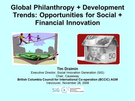 Global Philanthropy + Development Trends: Opportunities for Social + Financial Innovation Tim Draimin Executive Director, Social Innovation Generation.