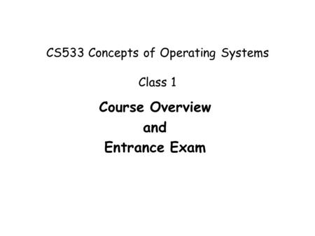 CS533 Concepts of Operating Systems Class 1 Course Overview and Entrance Exam.