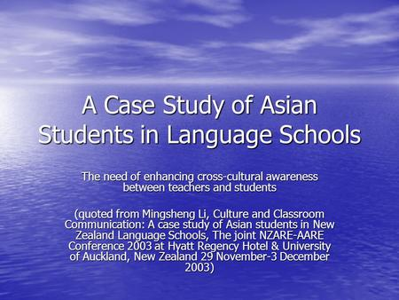 A Case Study of Asian Students in Language Schools The need of enhancing cross-cultural awareness between teachers and students (quoted from Mingsheng.