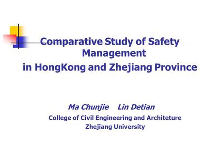 Comparative Study of Safety Management in HongKong and Zhejiang Province Ma Chunjie Lin Detian College of Civil Engineering and Architeture Zhejiang University.