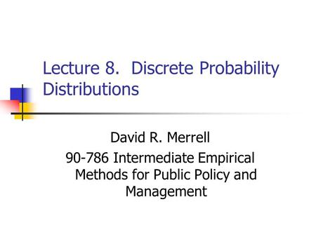Lecture 8. Discrete Probability Distributions David R. Merrell 90-786 Intermediate Empirical Methods for Public Policy and Management.