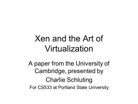 Xen and the Art of Virtualization A paper from the University of Cambridge, presented by Charlie Schluting For CS533 at Portland State University.