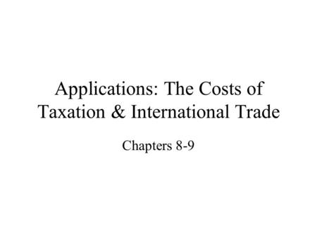 Applications: The Costs of Taxation & International Trade