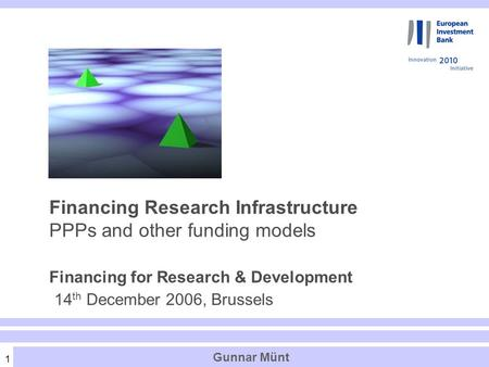 1 Financing Research Infrastructure PPPs and other funding models Financing for Research & Development 14 th December 2006, Brussels Gunnar Münt.