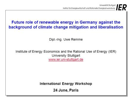 Future role of renewable energy in Germany against the background of climate change mitigation and liberalisation Dipl.-Ing. Uwe Remme Institute of Energy.