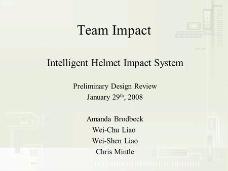 Team Impact Intelligent Helmet Impact System Preliminary Design Review January 29 th, 2008 Amanda Brodbeck Wei-Chu Liao Wei-Shen Liao Chris Mintle.