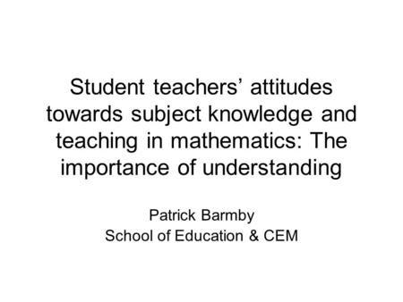 Student teachers' attitudes towards subject knowledge and teaching in mathematics: The importance of understanding Patrick Barmby School of Education &