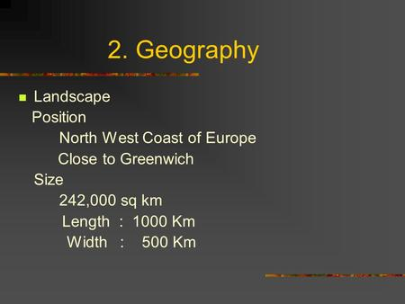 2. Geography Landscape Position North West Coast of Europe Close to Greenwich Size 242,000 sq km Length : 1000 Km Width : 500 Km.