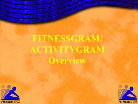 FITNESSGRAM/ ACTIVITYGRAM Overview. FITNESSGRAM/ACTIVITYGRAM Version 8.0 A comprehensive, educational and promotional tool for fitness and activity assessment.