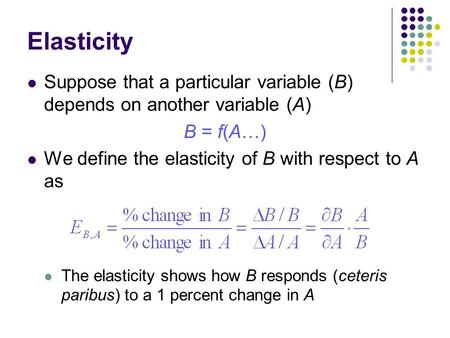 Elasticity Suppose that a particular variable (B) depends on another variable (A) B = f(A…) We define the elasticity of B with respect to A as The elasticity.