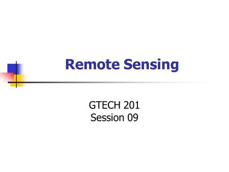 Remote Sensing GTECH 201 Session 09. Remote Sensing.
