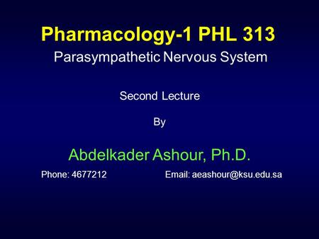 Pharmacology-1 PHL 313 Parasympathetic Nervous System Second Lecture By Abdelkader Ashour, Ph.D. Phone: 4677212