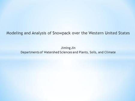 Modeling and Analysis of Snowpack over the Western United States Jiming Jin Departments of Watershed Sciences and Plants, Soils, and Climate.
