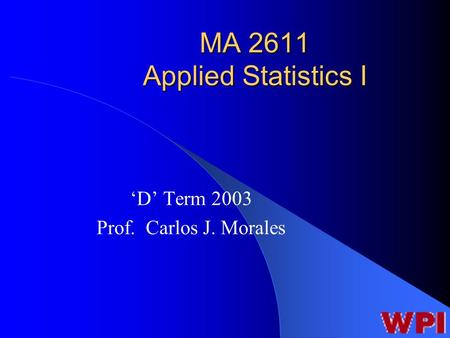 MA 2611 Applied Statistics I 'D' Term 2003 Prof. Carlos J. Morales.