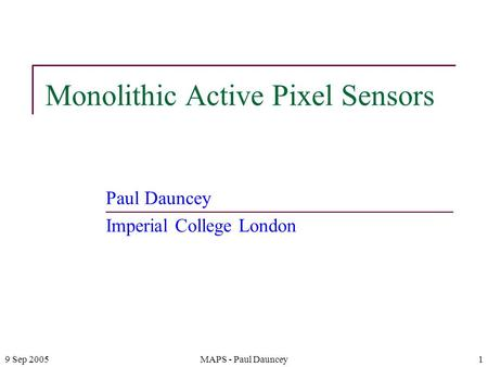 9 Sep 2005MAPS - Paul Dauncey1 Monolithic Active Pixel Sensors Paul Dauncey Imperial College London.