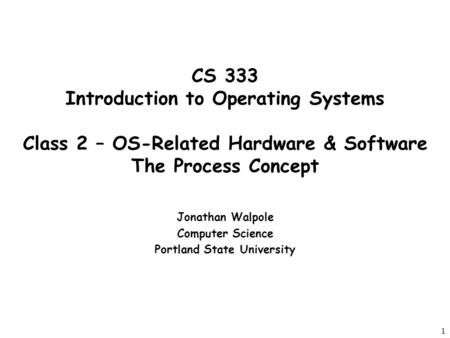 1 CS 333 Introduction to Operating Systems Class 2 – OS-Related Hardware & Software The Process Concept Jonathan Walpole Computer Science Portland State.