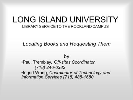 LONG ISLAND UNIVERSITY LIBRARY SERVICE TO THE ROCKLAND CAMPUS Locating Books and Requesting Them by Paul Tremblay, Off-sites Coordinator (718) 246-6382.