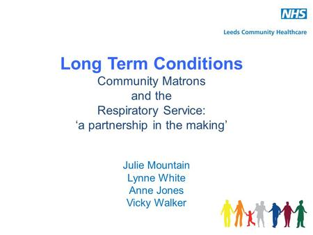 Long Term Conditions Community Matrons and the Respiratory Service: 'a partnership in the making' Julie Mountain Lynne White Anne Jones Vicky Walker.