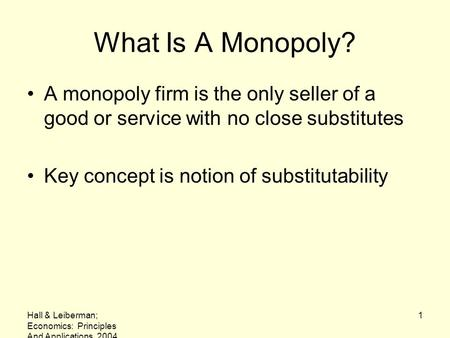 What Is A Monopoly? A monopoly firm is the only seller of a good or service with no close substitutes Key concept is notion of substitutability Hall &