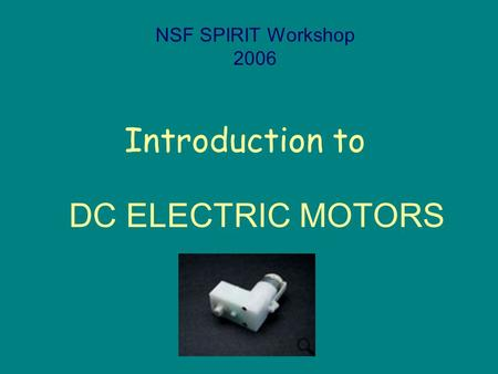Introduction to NSF SPIRIT Workshop 2006 DC ELECTRIC MOTORS.