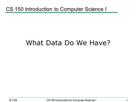 1 9/1/06CS150 Introduction to Computer Science 1 What Data Do We Have? CS 150 Introduction to Computer Science I.