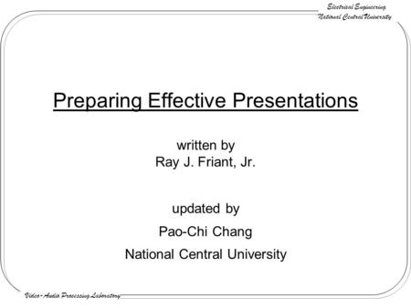 Electrical Engineering National Central University Video-Audio Processing Laboratory Preparing Effective Presentations written by Ray J. Friant, Jr. updated.