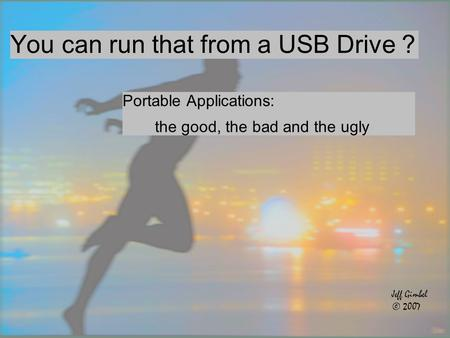 You can run that from a USB Drive ? Portable Applications: the good, the bad and the ugly Jeff Gimbel © 2007.
