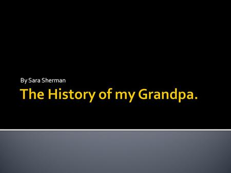 By Sara Sherman. Here are some historian facts about my Grandpa. First, I am going to tell you what the ethnic history of my Grandpa is. My Grandpa is.