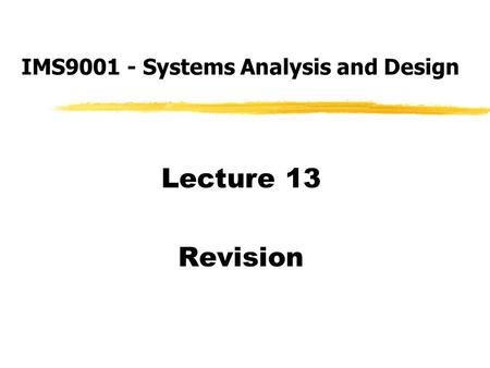 Lecture 13 Revision IMS9001 - Systems Analysis and Design.