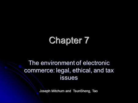 Chapter 7 The environment of electronic commerce: legal, ethical, and tax issues Joseph Mitchum and TsunSheng, Tao.