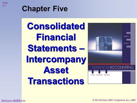 © The McGraw-Hill Companies, Inc., 2004 Slide 5-1 McGraw-Hill/Irwin Chapter Five Consolidated Financial Statements – Intercompany Asset Transactions.