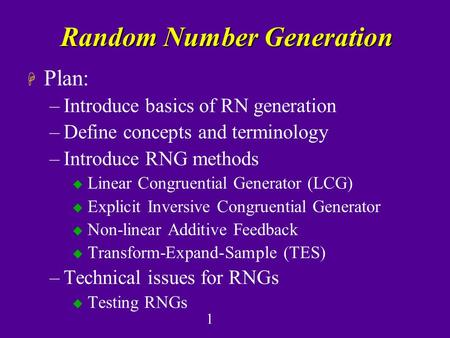 1 Random Number Generation H Plan: –Introduce basics of RN generation –Define concepts and terminology –Introduce RNG methods u Linear Congruential Generator.