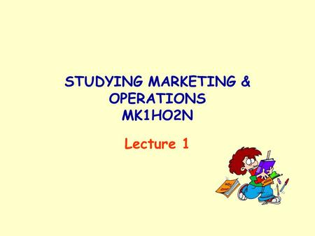 STUDYING MARKETING & OPERATIONS MK1HO2N Lecture 1.