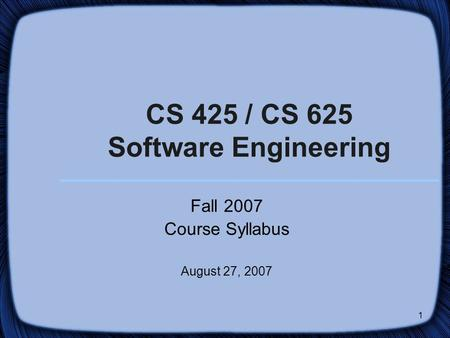 1 CS 425 / CS 625 Software Engineering Fall 2007 Course Syllabus August 27, 2007.
