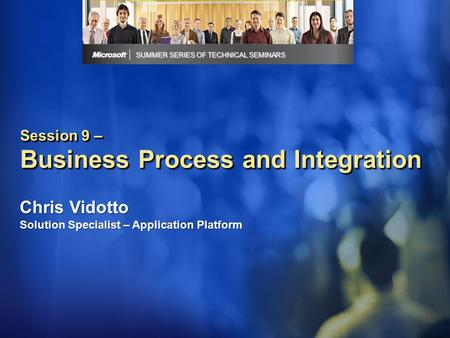 Session 9 – Business Process and Integration SUMMER SERIES OF TECHNICAL SEMINARS Chris Vidotto Solution Specialist – Application Platform.