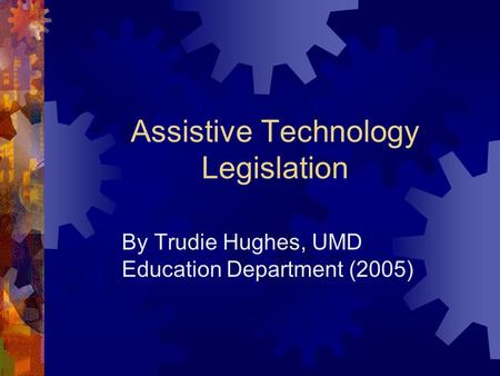 Assistive Technology Legislation By Trudie Hughes, UMD Education Department (2005)